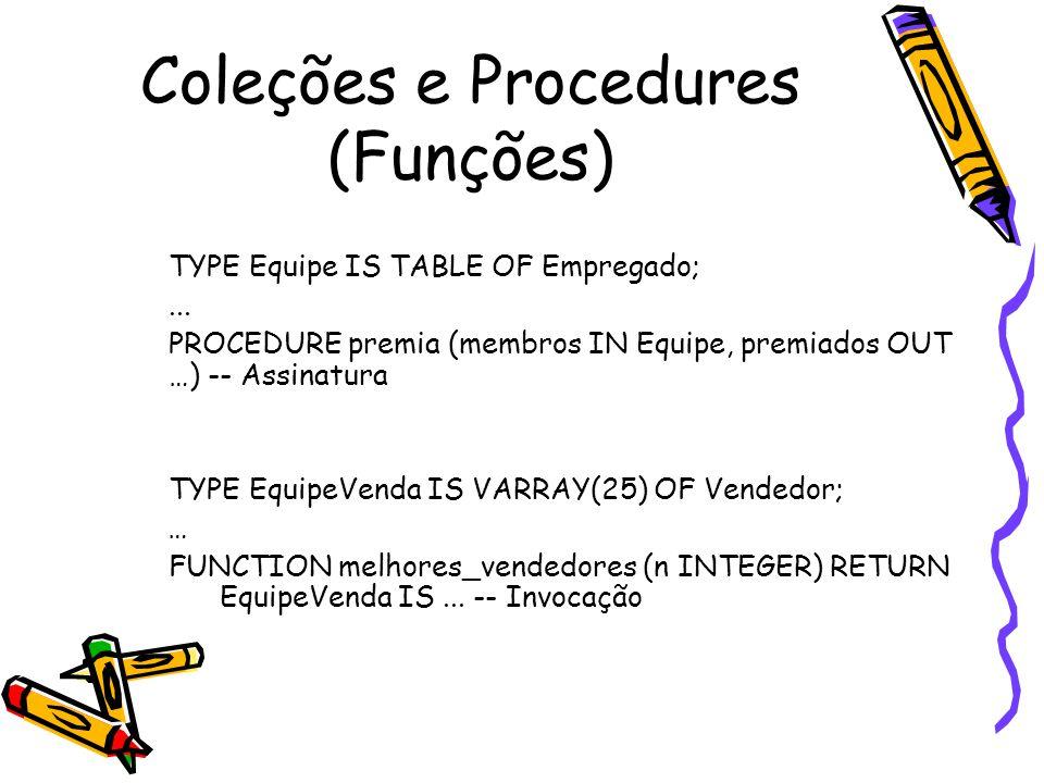 Coleções e Procedures (Funções) TYPE Equipe IS TABLE OF Empregado;... PROCEDURE premia (membros IN Equipe, premiados OUT …) -- Assinatura TYPE EquipeV