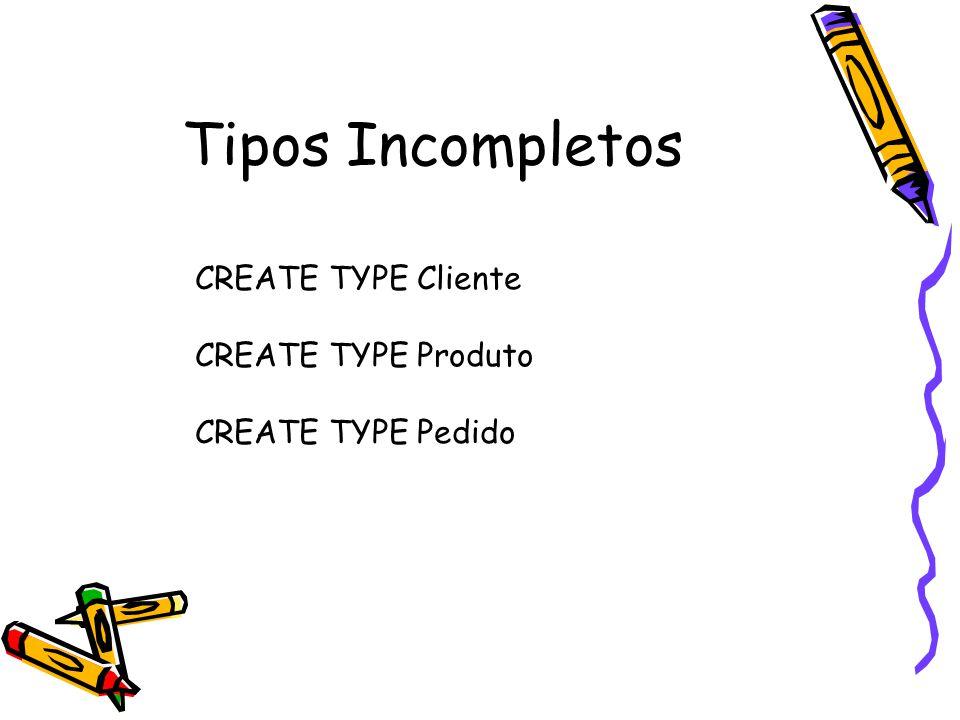 Tipos Incompletos CREATE TYPE Cliente CREATE TYPE Produto CREATE TYPE Pedido