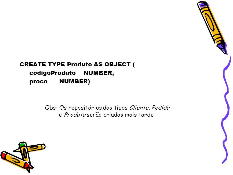 CREATE TYPE Produto AS OBJECT ( codigoProduto NUMBER, preco NUMBER) Obs: Os repositórios dos tipos Cliente, Pedido e Produto serão criados mais tarde
