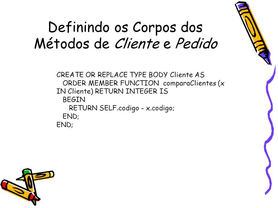 Definindo os Corpos dos Métodos de Cliente e Pedido CREATE OR REPLACE TYPE BODY Cliente AS ORDER MEMBER FUNCTION comparaClientes (x IN Cliente) RETURN INTEGER IS BEGIN RETURN SELF.codigo - x.codigo; END;