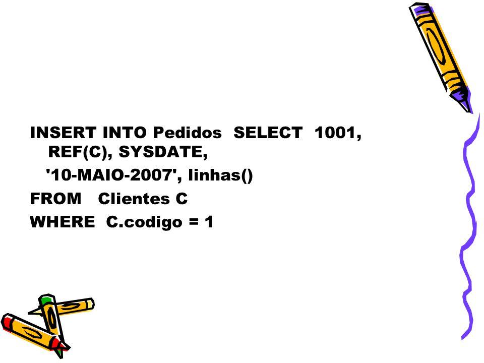 INSERT INTO Pedidos SELECT 1001, REF(C), SYSDATE, 10-MAIO-2007 , linhas() FROM Clientes C WHERE C.codigo = 1