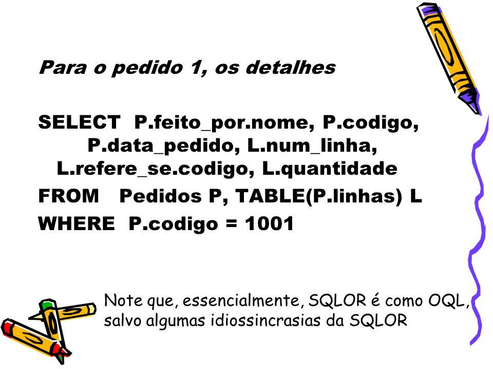 Para o pedido 1, os detalhes SELECT P.feito_por.nome, P.codigo, P.data_pedido, L.num_linha, L.refere_se.codigo, L.quantidade FROM Pedidos P, TABLE(P.linhas) L WHERE P.codigo = 1001 Note que, essencialmente, SQLOR é como OQL, salvo algumas idiossincrasias da SQLOR