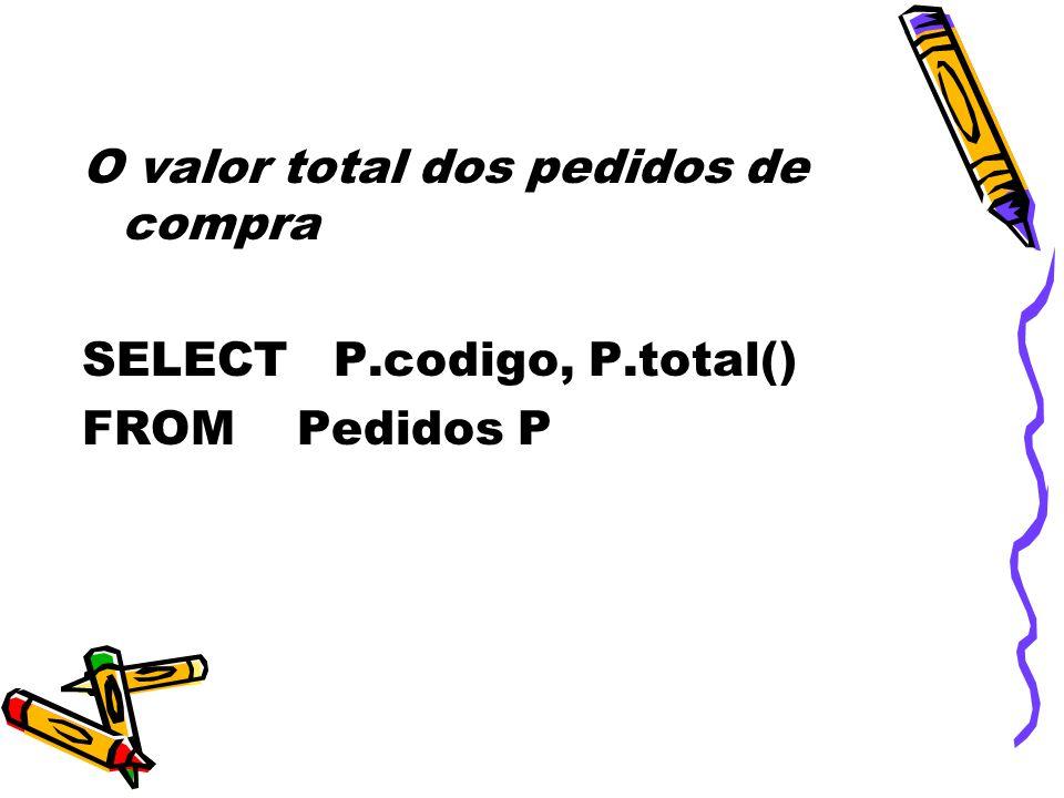 O valor total dos pedidos de compra SELECT P.codigo, P.total() FROM Pedidos P