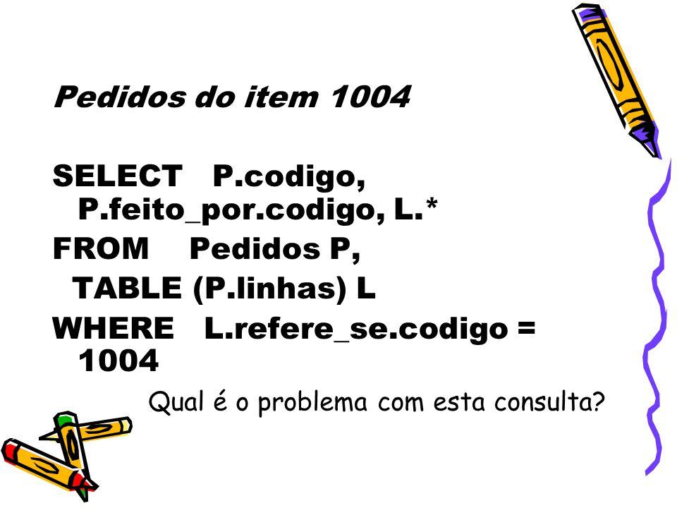 Pedidos do item 1004 SELECT P.codigo, P.feito_por.codigo, L.* FROM Pedidos P, TABLE (P.linhas) L WHERE L.refere_se.codigo = 1004 Qual é o problema com esta consulta