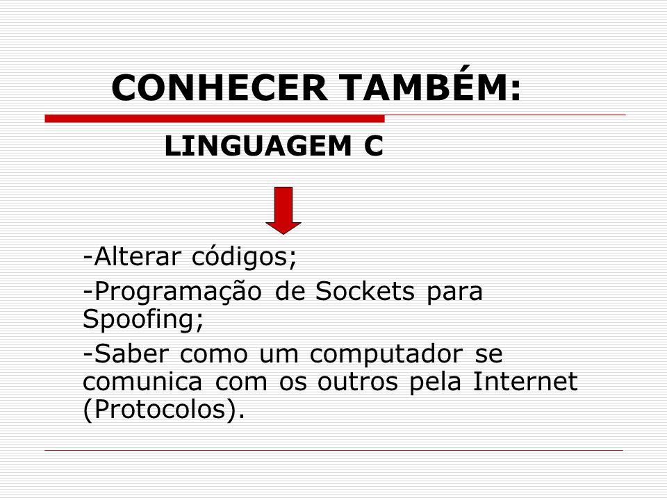 CONHECER TAMBÉM: LINGUAGEM C -Alterar códigos; -Programação de Sockets para Spoofing; -Saber como um computador se comunica com os outros pela Internet (Protocolos).