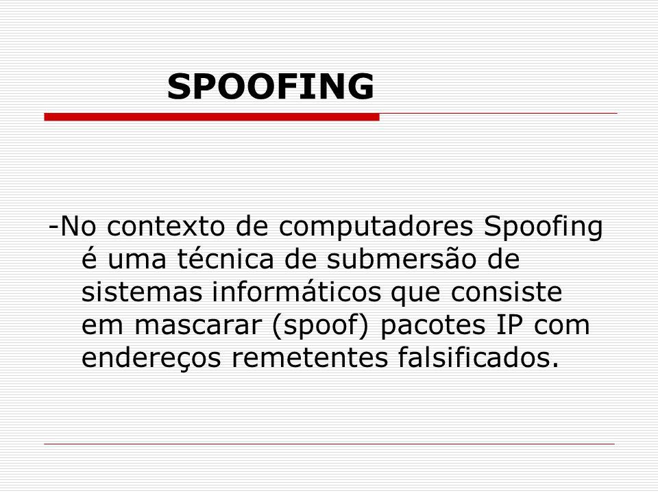 SPOOFING -No contexto de computadores Spoofing é uma técnica de submersão de sistemas informáticos que consiste em mascarar (spoof) pacotes IP com endereços remetentes falsificados.