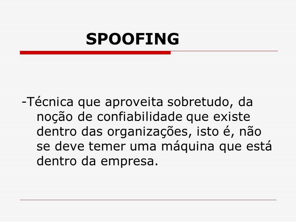 SPOOFING -Técnica que aproveita sobretudo, da noção de confiabilidade que existe dentro das organizações, isto é, não se deve temer uma máquina que está dentro da empresa.