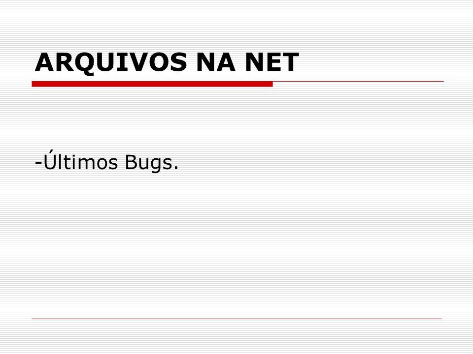 ARQUIVOS NA NET -Últimos Bugs.
