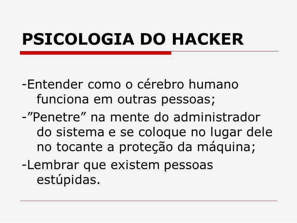 PSICOLOGIA DO HACKER -Entender como o cérebro humano funciona em outras pessoas; - Penetre na mente do administrador do sistema e se coloque no lugar dele no tocante a proteção da máquina; -Lembrar que existem pessoas estúpidas.
