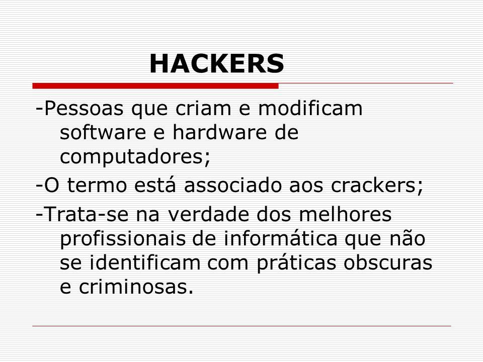 HACKERS -Pessoas que criam e modificam software e hardware de computadores; -O termo está associado aos crackers; -Trata-se na verdade dos melhores profissionais de informática que não se identificam com práticas obscuras e criminosas.