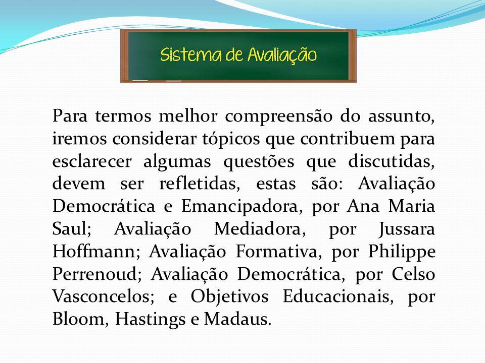 Para termos melhor compreensão do assunto, iremos considerar tópicos que contribuem para esclarecer algumas questões que discutidas, devem ser refletidas, estas são: Avaliação Democrática e Emancipadora, por Ana Maria Saul; Avaliação Mediadora, por Jussara Hoffmann; Avaliação Formativa, por Philippe Perrenoud; Avaliação Democrática, por Celso Vasconcelos; e Objetivos Educacionais, por Bloom, Hastings e Madaus.