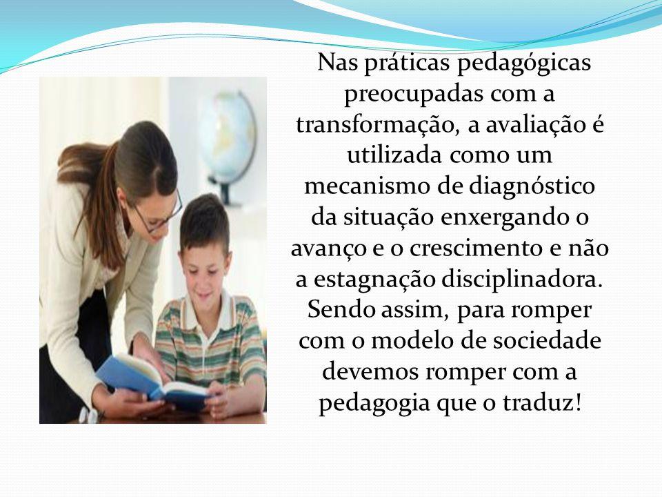 Nas práticas pedagógicas preocupadas com a transformação, a avaliação é utilizada como um mecanismo de diagnóstico da situação enxergando o avanço e o crescimento e não a estagnação disciplinadora.