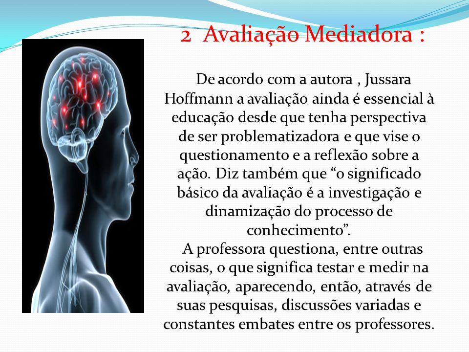 2 Avaliação Mediadora : De acordo com a autora, Jussara Hoffmann a avaliação ainda é essencial à educação desde que tenha perspectiva de ser problematizadora e que vise o questionamento e a reflexão sobre a ação.