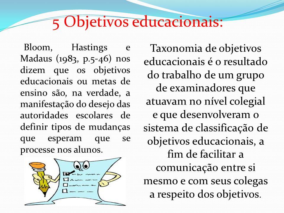 5 Objetivos educacionais: Bloom, Hastings e Madaus (1983, p.5-46) nos dizem que os objetivos educacionais ou metas de ensino são, na verdade, a manifestação do desejo das autoridades escolares de definir tipos de mudanças que esperam que se processe nos alunos.