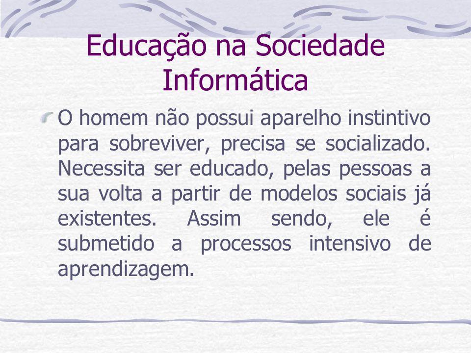 Educação na Sociedade Informática O homem não possui aparelho instintivo para sobreviver, precisa se socializado. Necessita ser educado, pelas pessoas