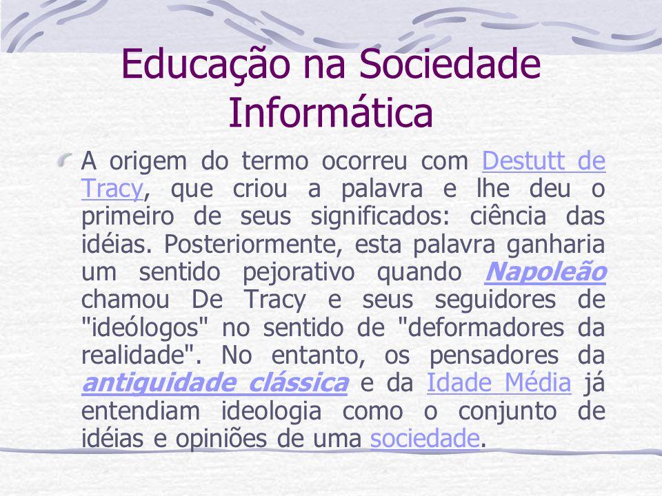 Educação na Sociedade Informática A origem do termo ocorreu com Destutt de Tracy, que criou a palavra e lhe deu o primeiro de seus significados: ciênc