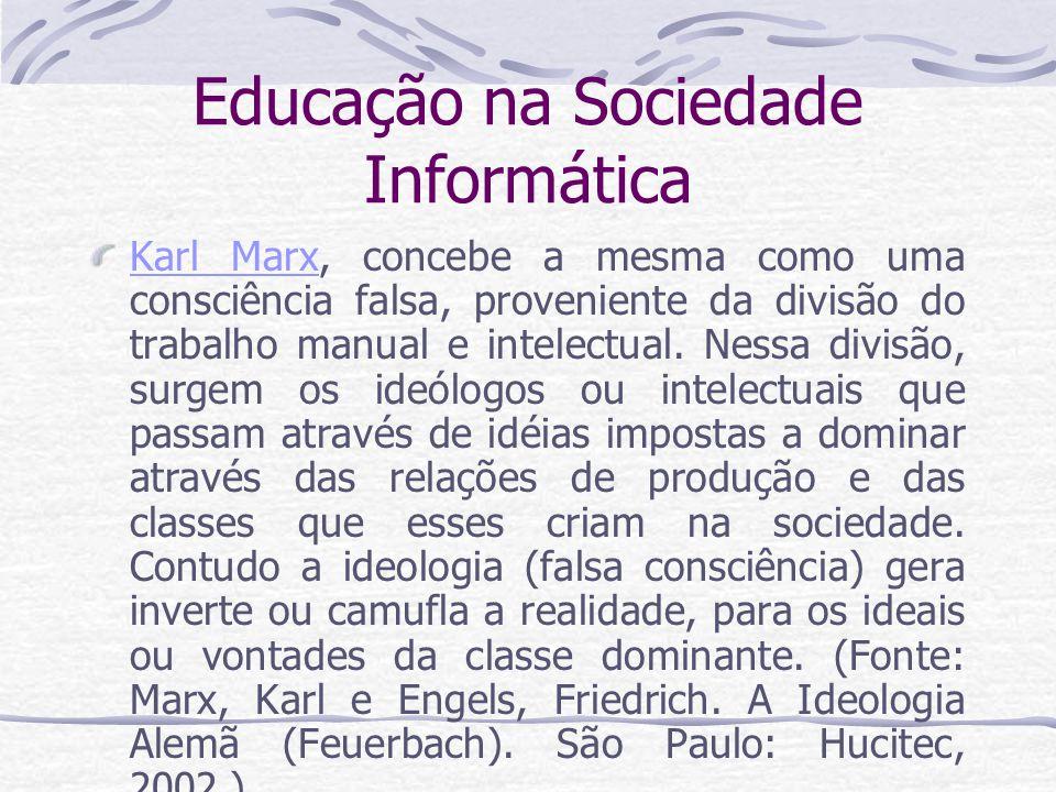 Educação na Sociedade Informática Karl MarxKarl Marx, concebe a mesma como uma consciência falsa, proveniente da divisão do trabalho manual e intelect