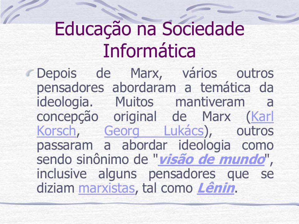 Educação na Sociedade Informática Depois de Marx, vários outros pensadores abordaram a temática da ideologia. Muitos mantiveram a concepção original d