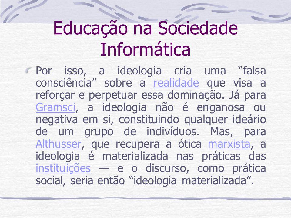"""Educação na Sociedade Informática Por isso, a ideologia cria uma """"falsa consciência"""" sobre a realidade que visa a reforçar e perpetuar essa dominação."""