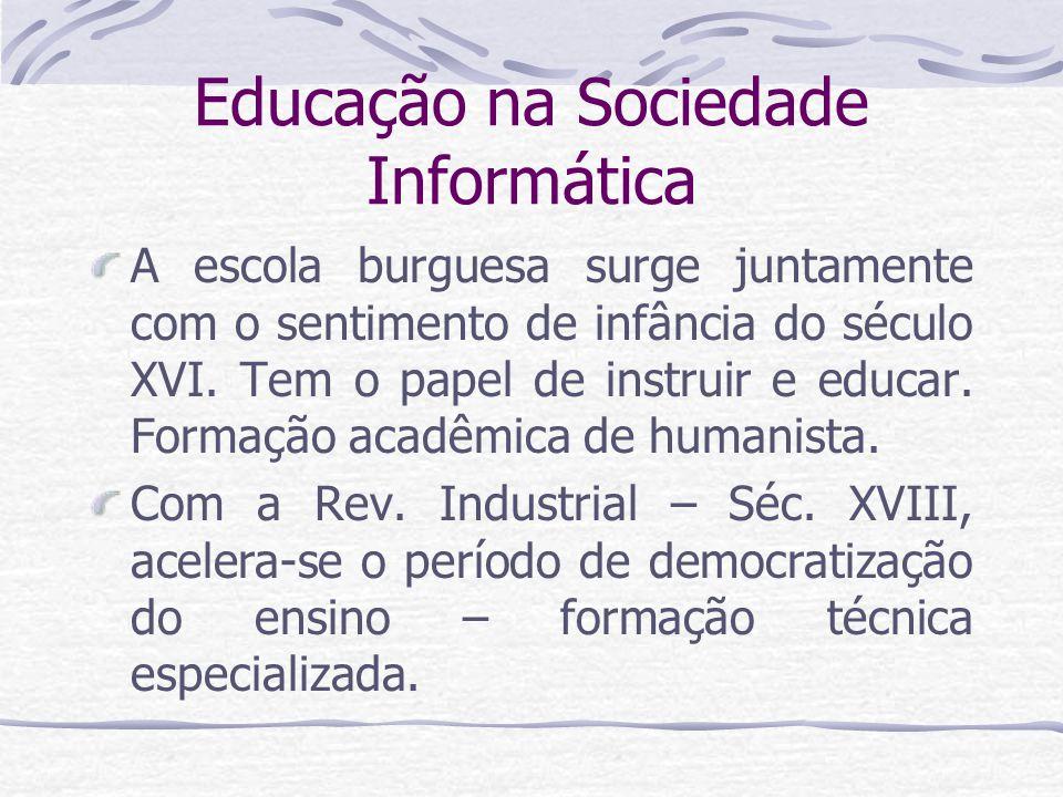 Educação na Sociedade Informática A escola burguesa surge juntamente com o sentimento de infância do século XVI. Tem o papel de instruir e educar. For