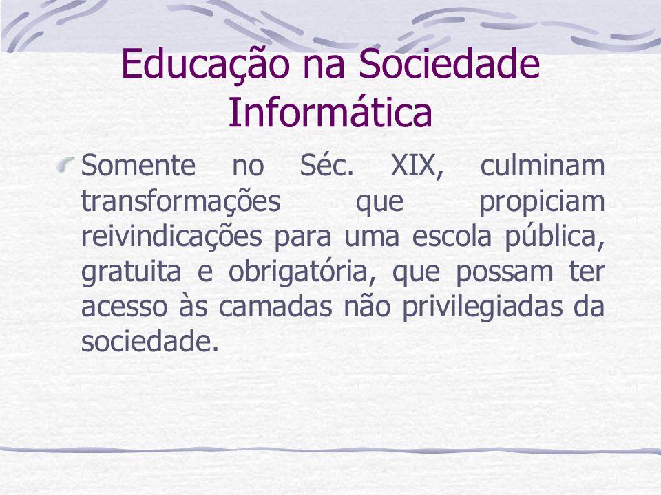 Educação na Sociedade Informática Somente no Séc. XIX, culminam transformações que propiciam reivindicações para uma escola pública, gratuita e obriga