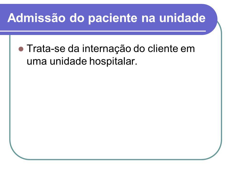 Admissão do paciente na unidade Trata-se da internação do cliente em uma unidade hospitalar.