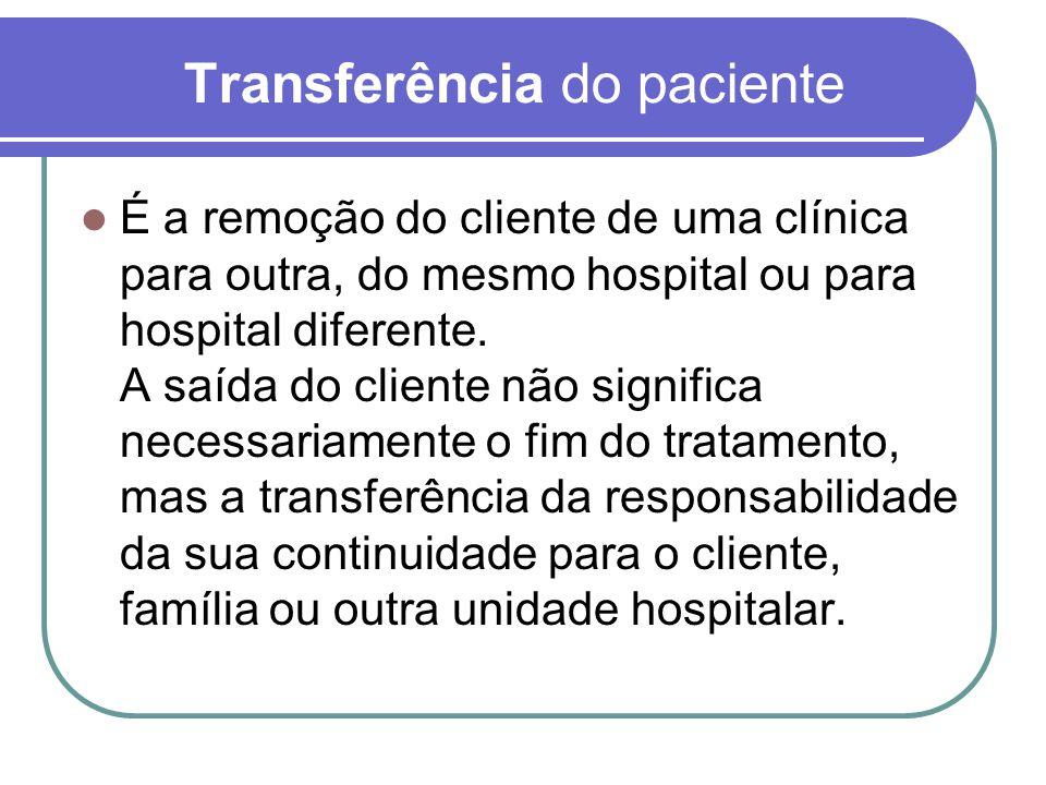 Transferência do paciente É a remoção do cliente de uma clínica para outra, do mesmo hospital ou para hospital diferente. A saída do cliente não signi