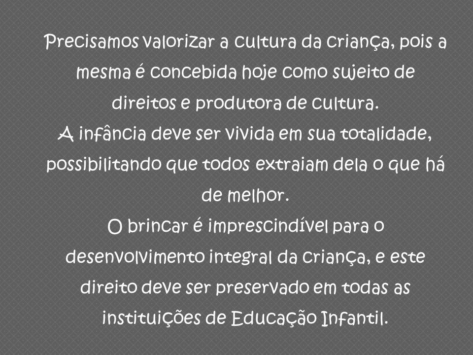 Precisamos valorizar a cultura da criança, pois a mesma é concebida hoje como sujeito de direitos e produtora de cultura. A infância deve ser vivida e