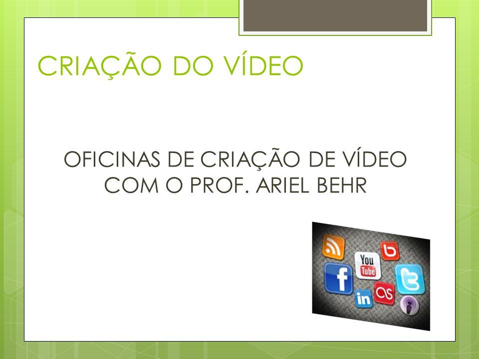 CRIAÇÃO DO VÍDEO OFICINAS DE CRIAÇÃO DE VÍDEO COM O PROF. ARIEL BEHR
