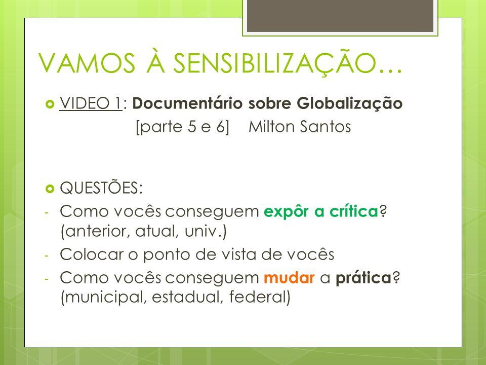 VAMOS À SENSIBILIZAÇÃO…  VIDEO 1: Documentário sobre Globalização [parte 5 e 6] Milton Santos  QUESTÕES: - Como vocês conseguem expôr a crítica .