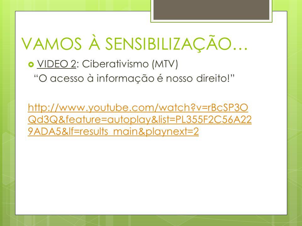 VAMOS À SENSIBILIZAÇÃO…  VIDEO 2: Ciberativismo (MTV) O acesso à informação é nosso direito! http://www.youtube.com/watch v=rBcSP3O Qd3Q&feature=autoplay&list=PL355F2C56A22 9ADA5&lf=results_main&playnext=2