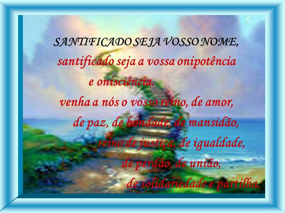 SANTIFICADO SEJA VOSSO NOME, santificado seja a vossa onipotência e onisciência.