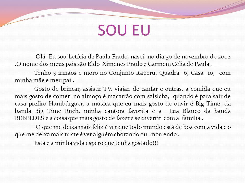 SOU EU Olá !Eu sou Letícia de Paula Prado, nasci no dia 30 de novembro de 2002.O nome dos meus pais são Eldo Ximenes Prado e Carmem Célia de Paula. Te