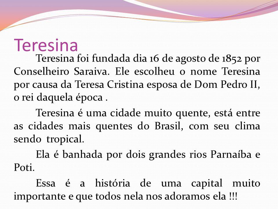 Teresina Teresina foi fundada dia 16 de agosto de 1852 por Conselheiro Saraiva. Ele escolheu o nome Teresina por causa da Teresa Cristina esposa de Do