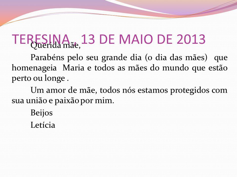 TERESINA, 13 DE MAIO DE 2013 Querida mãe, Parabéns pelo seu grande dia (o dia das mães) que homenageia Maria e todos as mães do mundo que estão perto