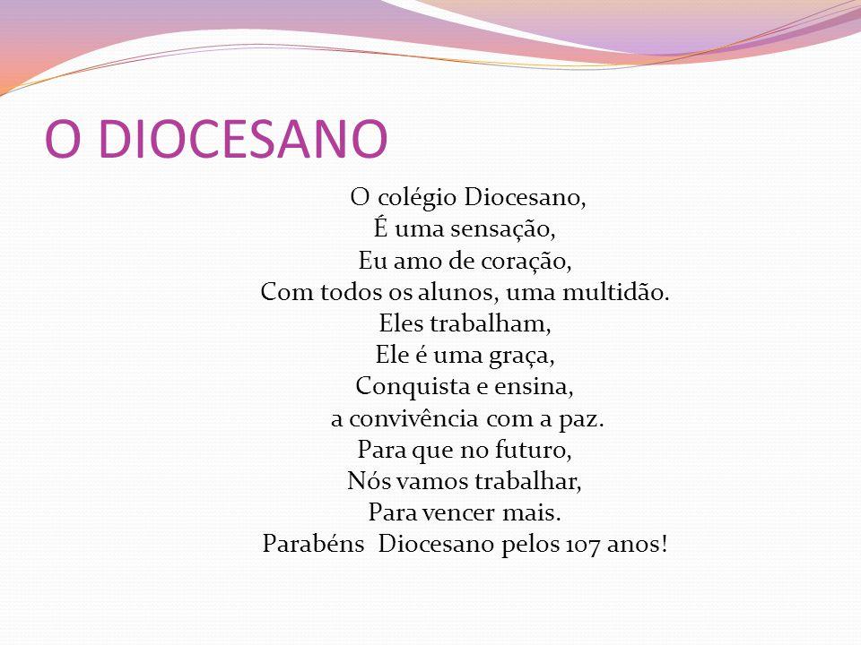 O DIOCESANO O colégio Diocesano, É uma sensação, Eu amo de coração, Com todos os alunos, uma multidão. Eles trabalham, Ele é uma graça, Conquista e en