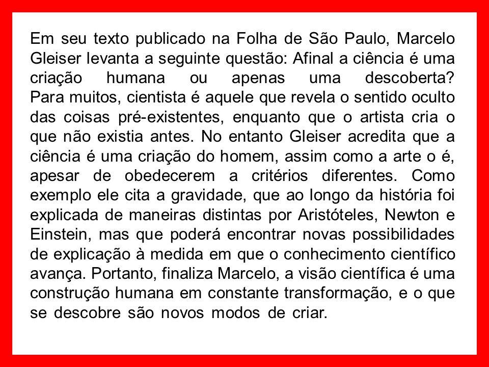 Em seu texto publicado na Folha de São Paulo, Marcelo Gleiser levanta a seguinte questão: Afinal a ciência é uma criação humana ou apenas uma descoberta.