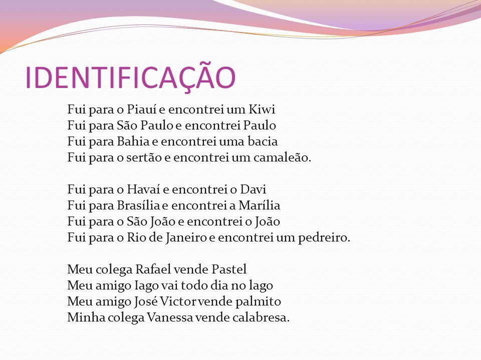 IDENTIFICAÇÃO Fui para o Piauí e encontrei um Kiwi Fui para São Paulo e encontrei Paulo Fui para Bahia e encontrei uma bacia Fui para o sertão e encon