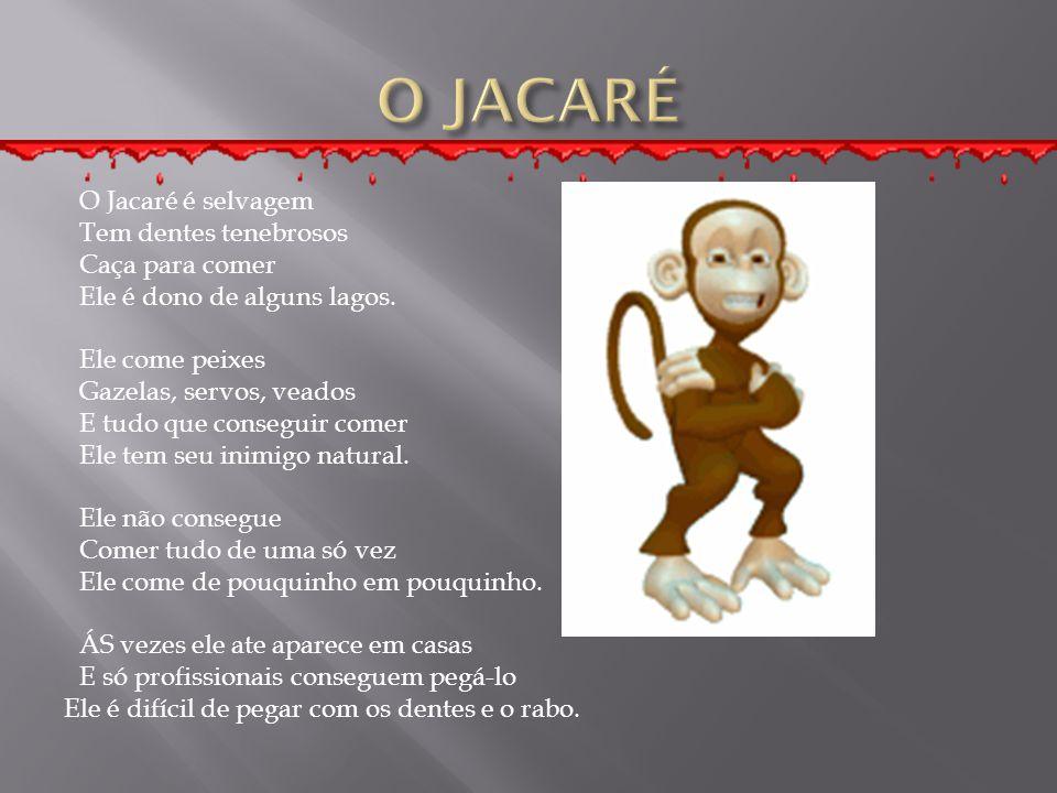 O Jacaré é selvagem Tem dentes tenebrosos Caça para comer Ele é dono de alguns lagos. Ele come peixes Gazelas, servos, veados E tudo que conseguir com