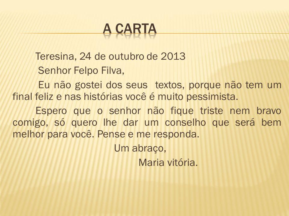 Teresina, 24 de outubro de 2013 Senhor Felpo Filva, Eu não gostei dos seus textos, porque não tem um final feliz e nas histórias você é muito pessimis