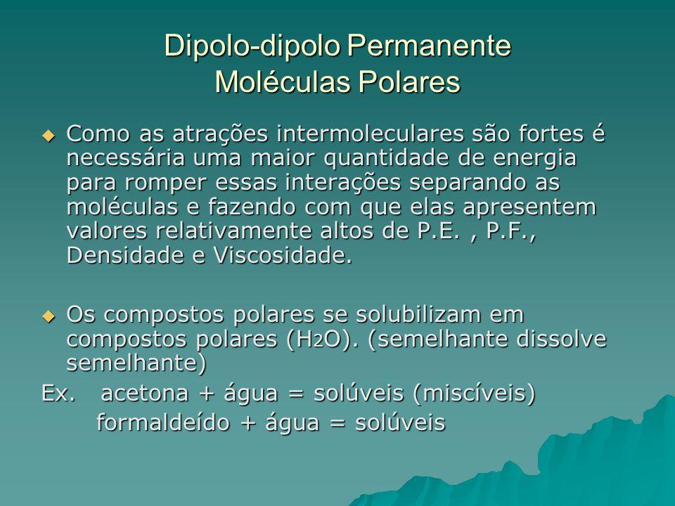 Dipolo-dipolo Permanente Moléculas Polares  Como as atrações intermoleculares são fortes é necessária uma maior quantidade de energia para romper ess