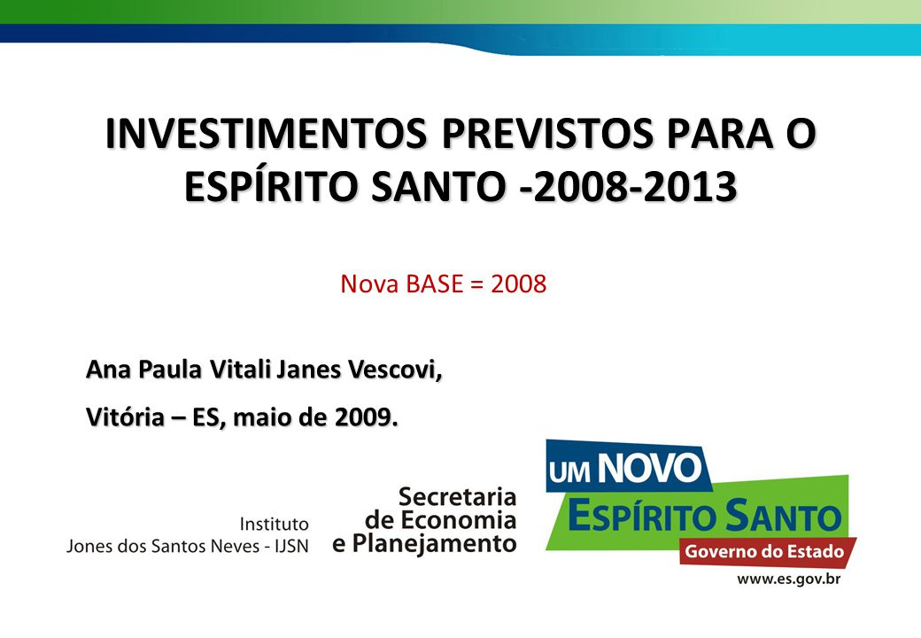 INVESTIMENTOS PREVISTOS PARA O ESPÍRITO SANTO -2008-2013 Nova BASE = 2008 Ana Paula Vitali Janes Vescovi, Vitória – ES, maio de 2009.