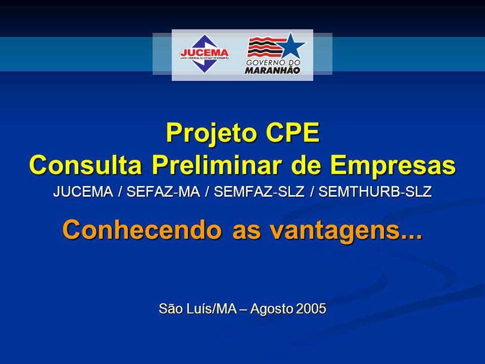 Projeto CPE Consulta Preliminar de Empresas Conhecendo as vantagens... JUCEMA / SEFAZ-MA / SEMFAZ-SLZ / SEMTHURB-SLZ São Luís/MA – Agosto 2005