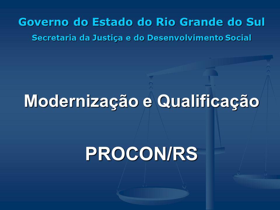Governo do Estado do Rio Grande do Sul Secretaria da Justiça e do Desenvolvimento Social Modernização e Qualificação PROCON/RS