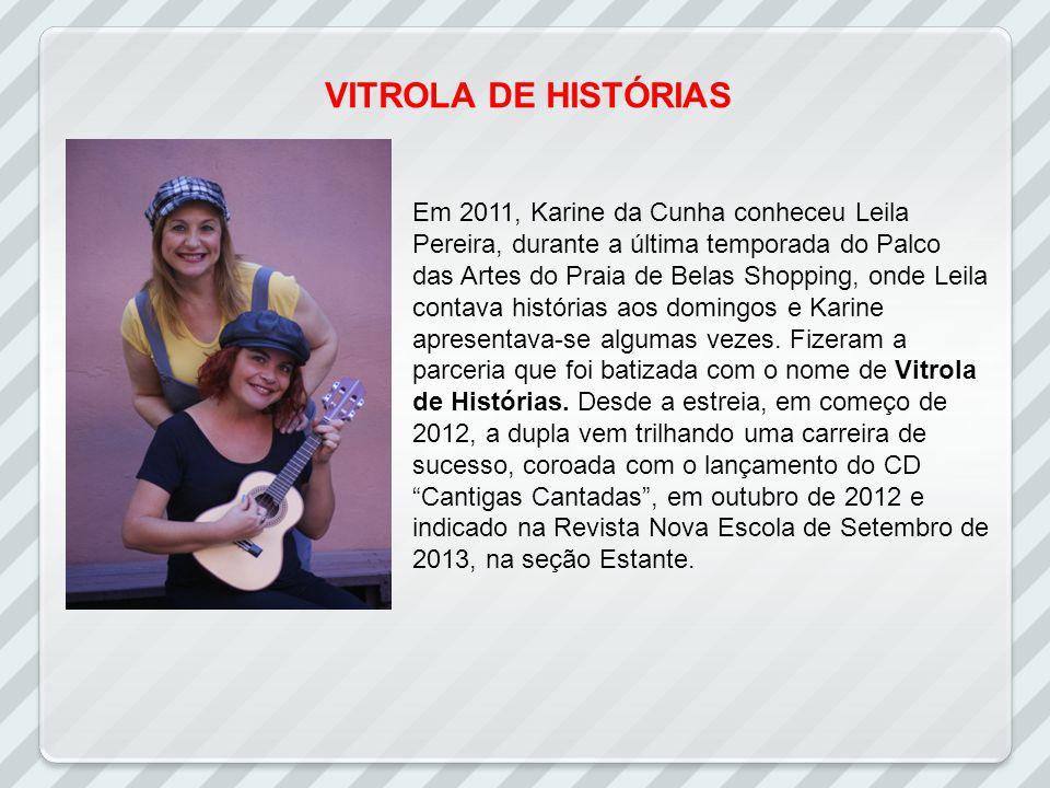 VITROLA DE HISTÓRIAS Em 2011, Karine da Cunha conheceu Leila Pereira, durante a última temporada do Palco das Artes do Praia de Belas Shopping, onde Leila contava histórias aos domingos e Karine apresentava-se algumas vezes.