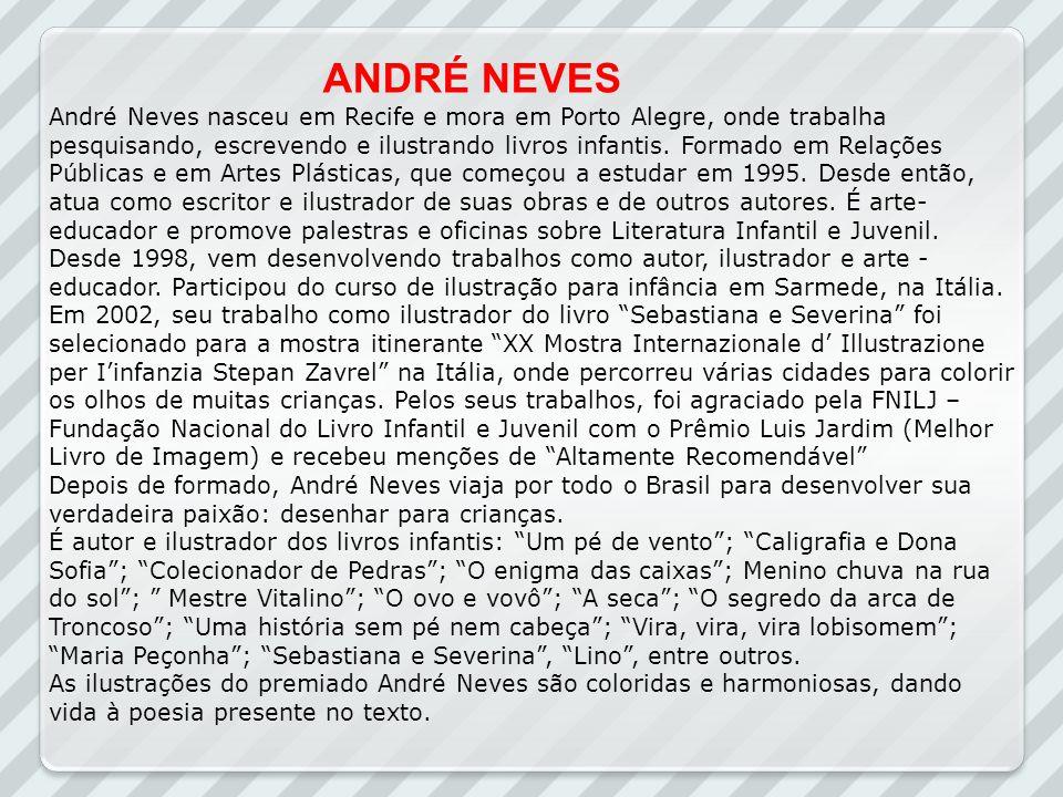 André Neves nasceu em Recife e mora em Porto Alegre, onde trabalha pesquisando, escrevendo e ilustrando livros infantis. Formado em Relações Públicas