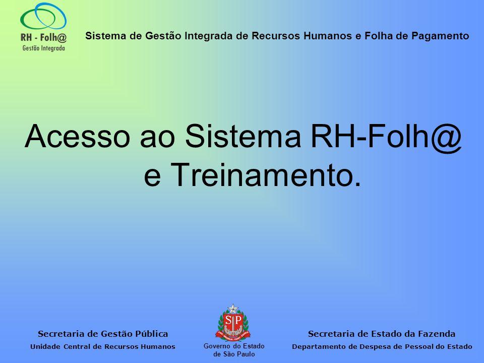 Secretaria de Gestão Pública Unidade Central de Recursos Humanos Secretaria de Estado da Fazenda Departamento de Despesa de Pessoal do Estado Sistema de Gestão Integrada de Recursos Humanos e Folha de Pagamento Governo do Estado de São Paulo Acesso ao Sistema RH-Folh@ e Treinamento.