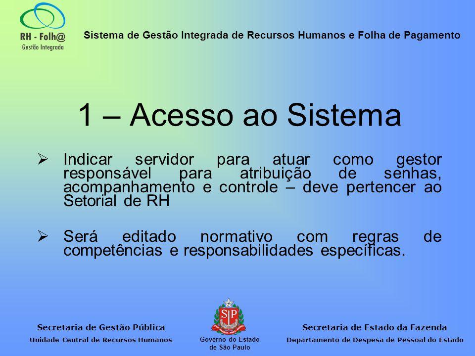 Secretaria de Gestão Pública Unidade Central de Recursos Humanos Secretaria de Estado da Fazenda Departamento de Despesa de Pessoal do Estado Sistema de Gestão Integrada de Recursos Humanos e Folha de Pagamento Governo do Estado de São Paulo Indicar as pessoas que acessarão o Sistema RH-Folh@ conforme planilha que a UCRH encaminhará, contendo: Nome; Cargo; CPF; Denominação da Unidade; Município da Unidade; Classificação (Setorial/Subsetorial RH); Competência (informar a Resolução que atribuiu ao Subsetorial a exercer competências de Setorial).