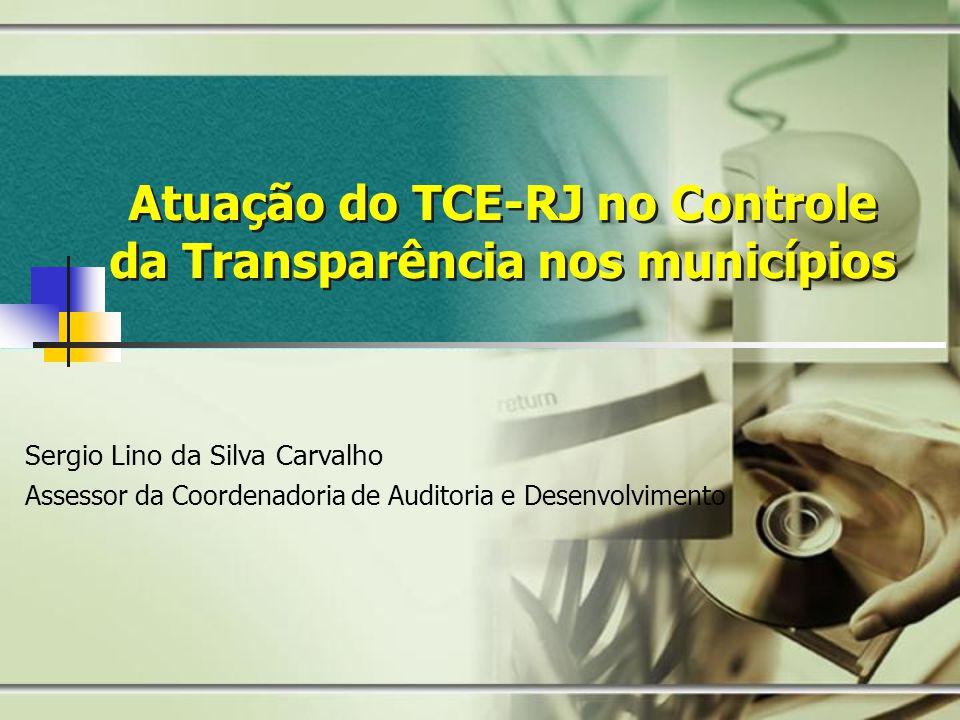 Atuação do TCE-RJ no Controle da Transparência nos municípios Sergio Lino da Silva Carvalho Assessor da Coordenadoria de Auditoria e Desenvolvimento