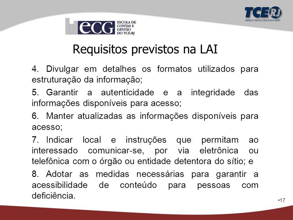 17 Requisitos previstos na LAI 4.Divulgar em detalhes os formatos utilizados para estruturação da informação; 5.Garantir a autenticidade e a integrida